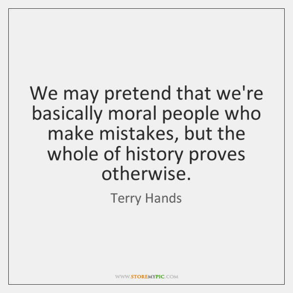 We may pretend that we're basically moral people who make mistakes, but ...