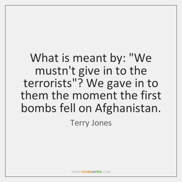 "What is meant by: ""We mustn't give in to the terrorists""? We ..."