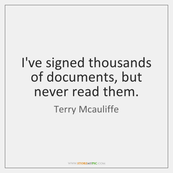 I've signed thousands of documents, but never read them.