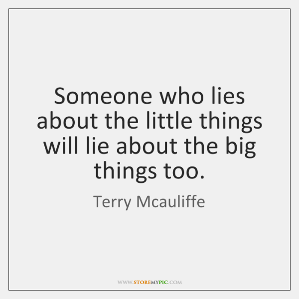 Someone who lies about the little things will lie about the big ...