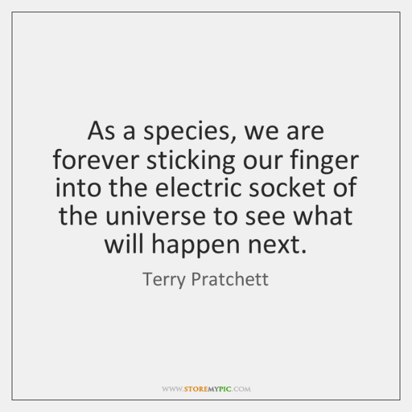 As a species, we are forever sticking our finger into the electric ...