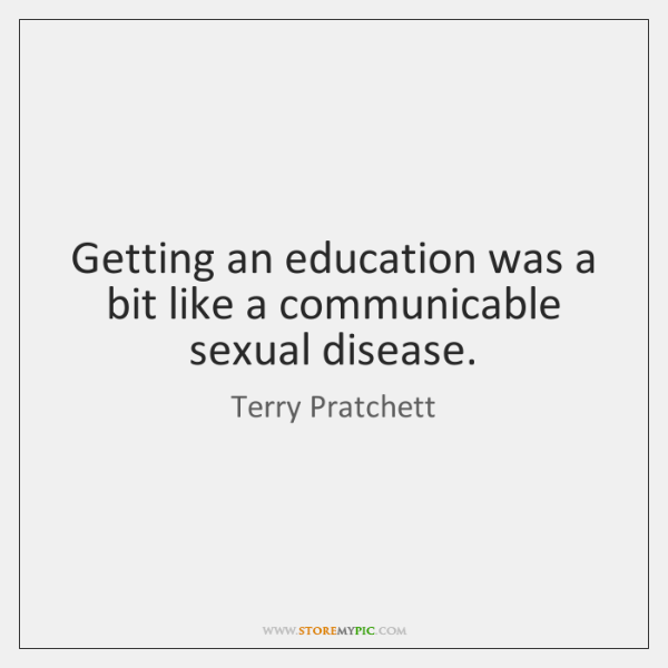 Getting an education was a bit like a communicable sexual disease.