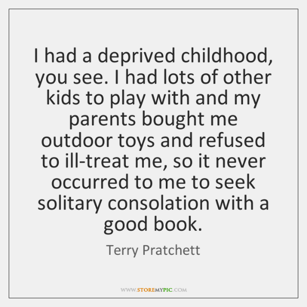 I had a deprived childhood, you see. I had lots of other ...
