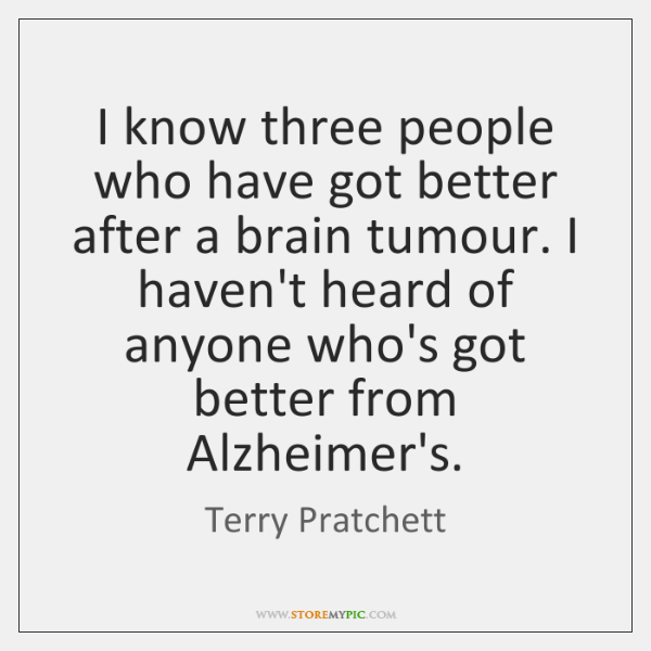 I know three people who have got better after a brain tumour. ...