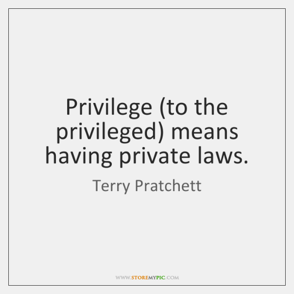Privilege (to the privileged) means having private laws.