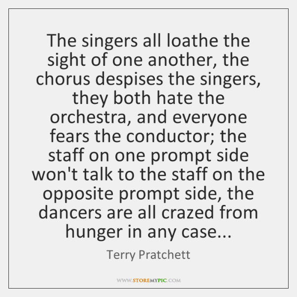 The singers all loathe the sight of one another, the chorus despises ...