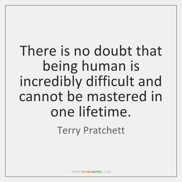 There is no doubt that being human is incredibly difficult and cannot ...