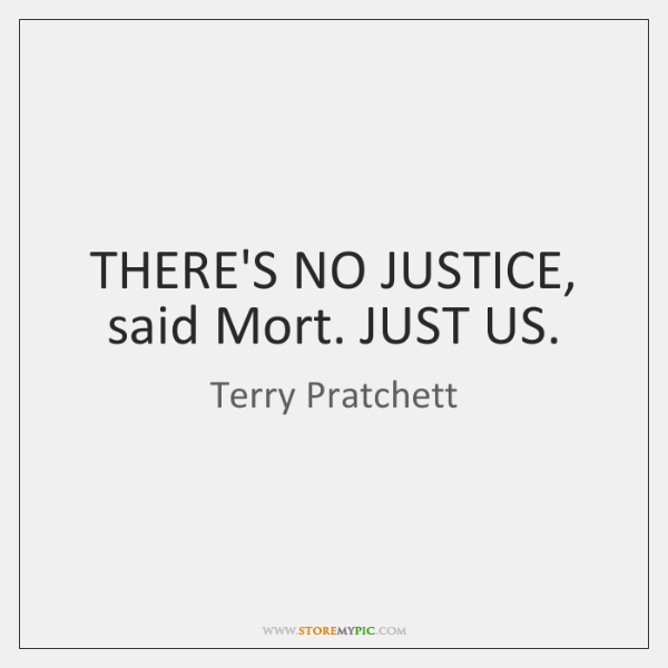 THERE'S NO JUSTICE, said Mort. JUST US.