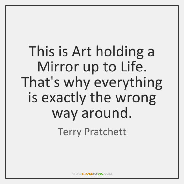 This is Art holding a Mirror up to Life. That's why everything ...