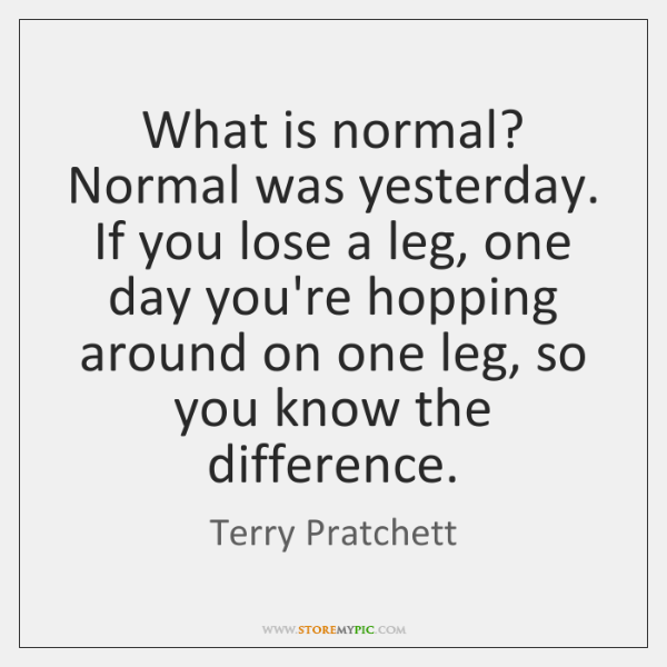 What is normal? Normal was yesterday. If you lose a leg, one ...