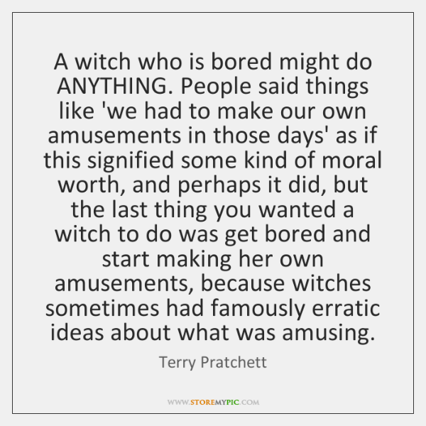 A witch who is bored might do ANYTHING. People said things like ...