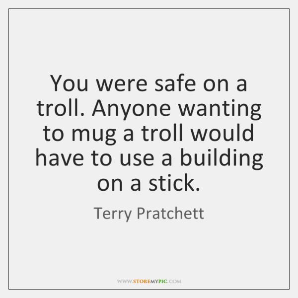 You were safe on a troll. Anyone wanting to mug a troll ...