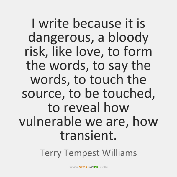 I write because it is dangerous, a bloody risk, like love, to ...