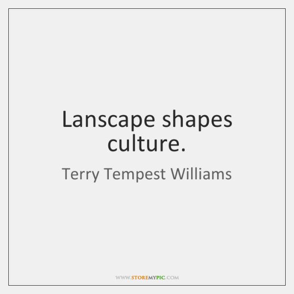 Lanscape shapes culture.