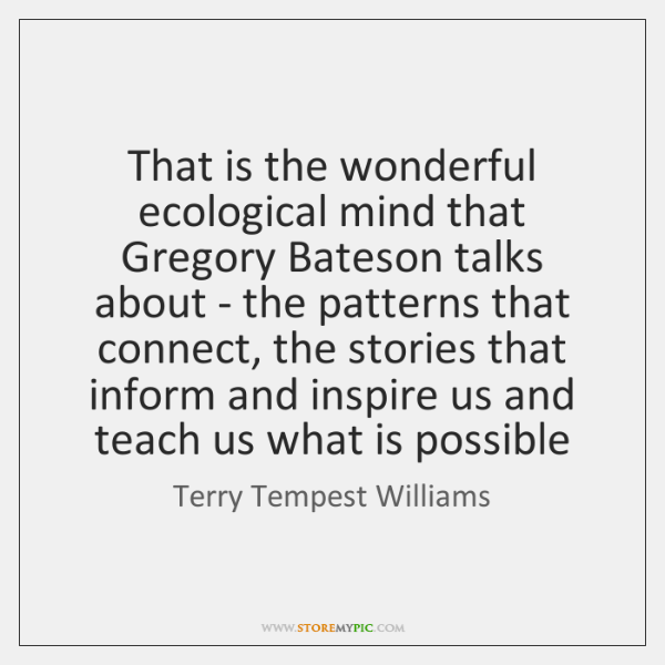 That is the wonderful ecological mind that Gregory Bateson talks about - ...