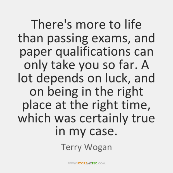 There's more to life than passing exams, and paper qualifications can only ...