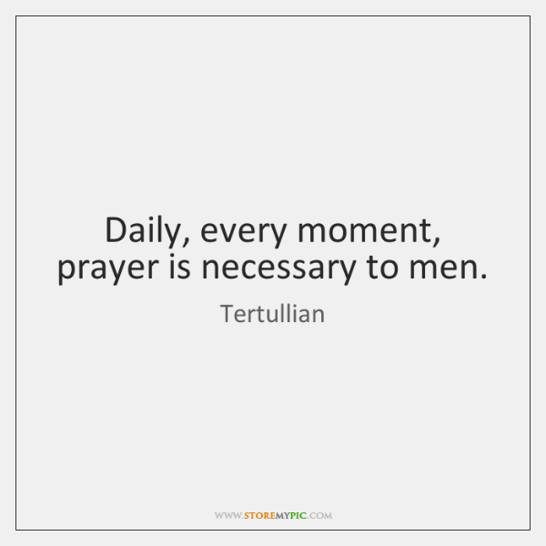Daily, every moment, prayer is necessary to men.