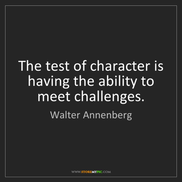 Walter Annenberg: The test of character is having the ability to meet challenges.