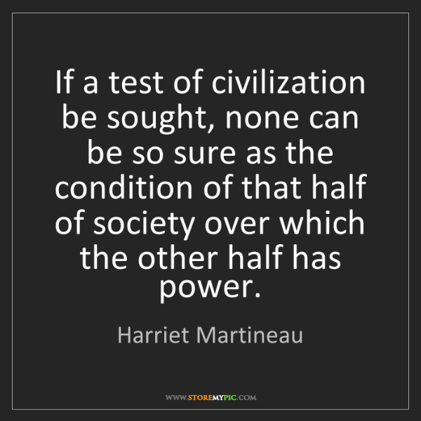 Harriet Martineau: If a test of civilization be sought, none can be so sure...