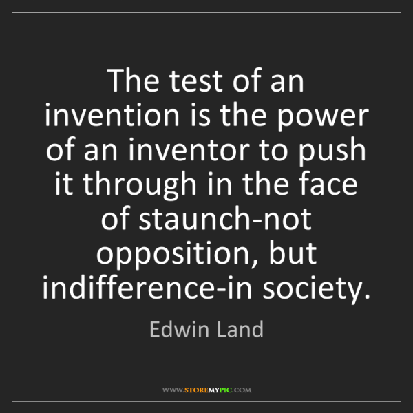 Edwin Land: The test of an invention is the power of an inventor...
