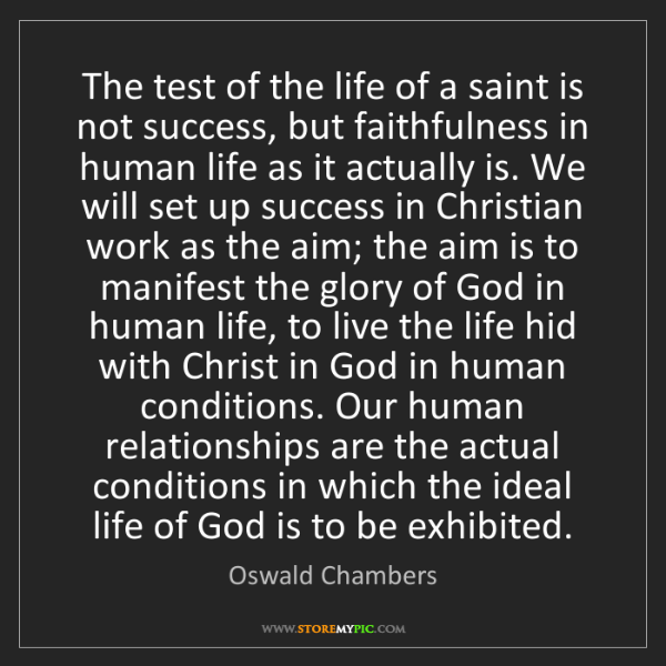 Oswald Chambers: The test of the life of a saint is not success, but faithfulness...