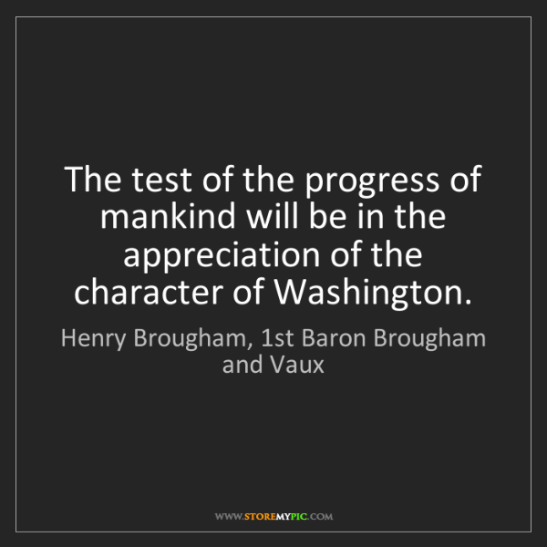Henry Brougham, 1st Baron Brougham and Vaux: The test of the progress of mankind will be in the appr
