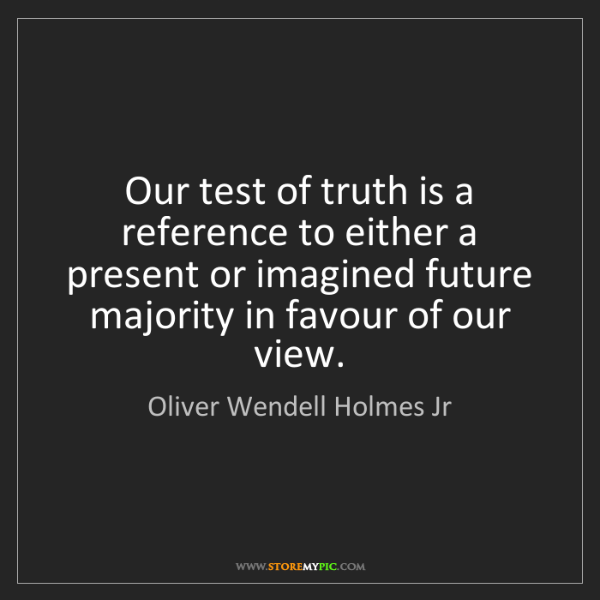 Oliver Wendell Holmes Jr: Our test of truth is a reference to either a present...
