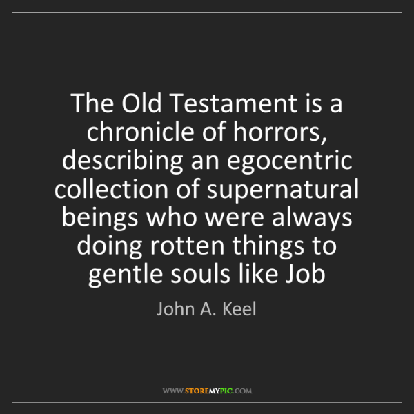 John A. Keel: The Old Testament is a chronicle of horrors, describing...