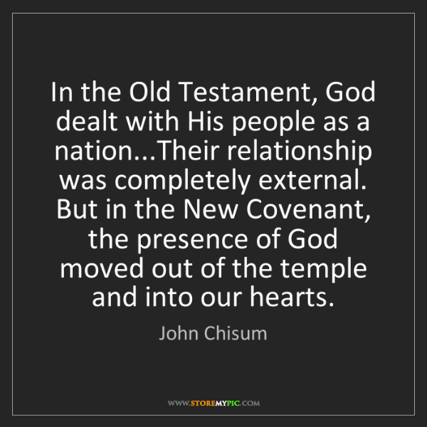 John Chisum: In the Old Testament, God dealt with His people as a...