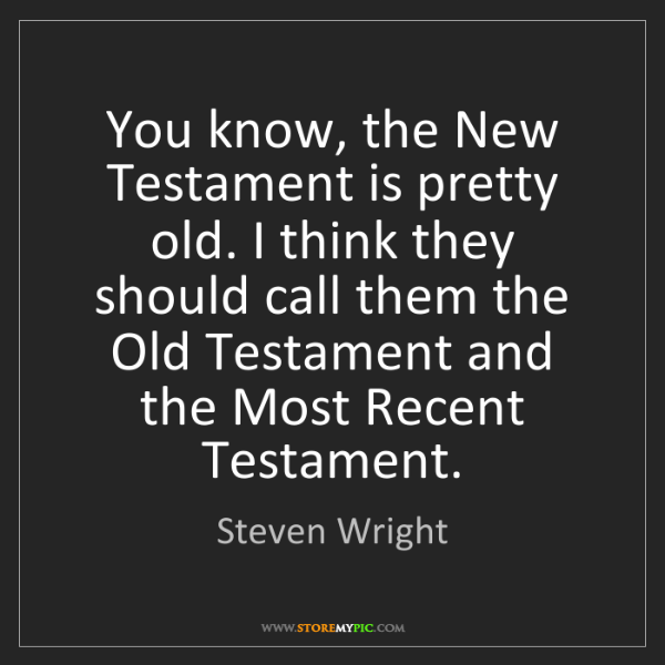 Steven Wright: You know, the New Testament is pretty old. I think they...