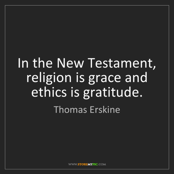 Thomas Erskine: In the New Testament, religion is grace and ethics is...