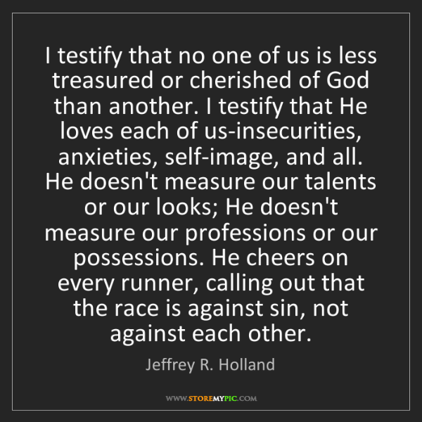 Jeffrey R. Holland: I testify that no one of us is less treasured or cherished...