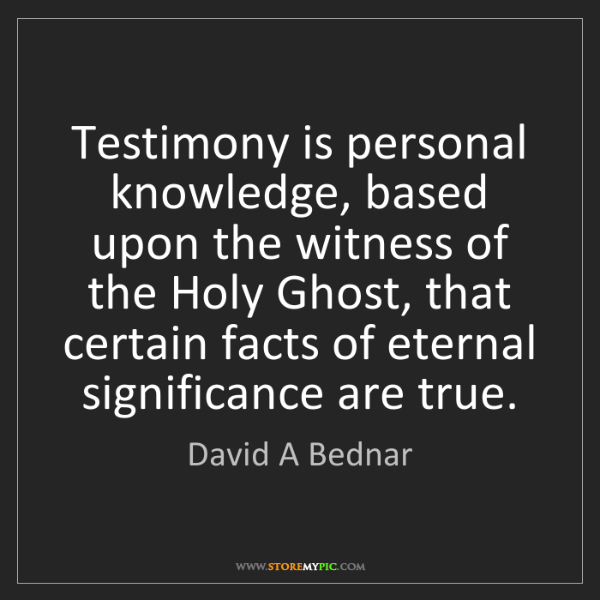 David A Bednar: Testimony is personal knowledge, based upon the witness...