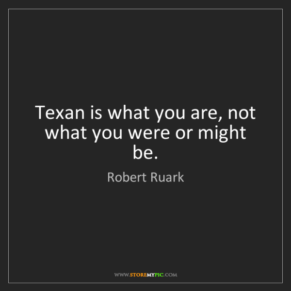Robert Ruark: Texan is what you are, not what you were or might be.