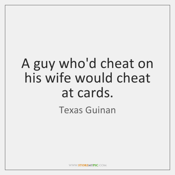 A guy who'd cheat on his wife would cheat at cards.