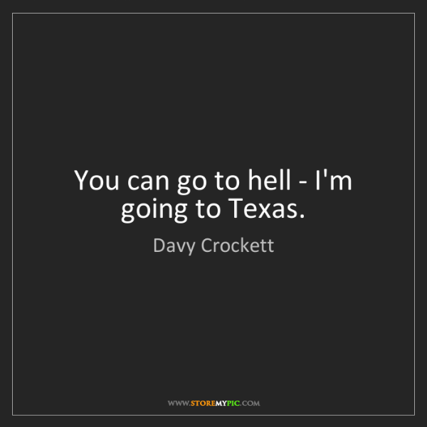 Davy Crockett: You can go to hell - I'm going to Texas.