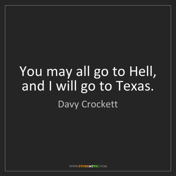Davy Crockett: You may all go to Hell, and I will go to Texas.