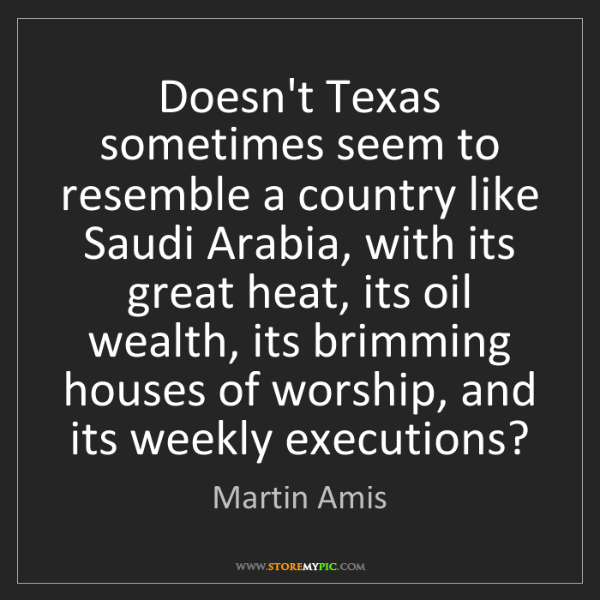 Martin Amis: Doesn't Texas sometimes seem to resemble a country like...