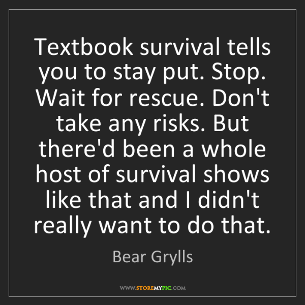 Bear Grylls: Textbook survival tells you to stay put. Stop. Wait for...
