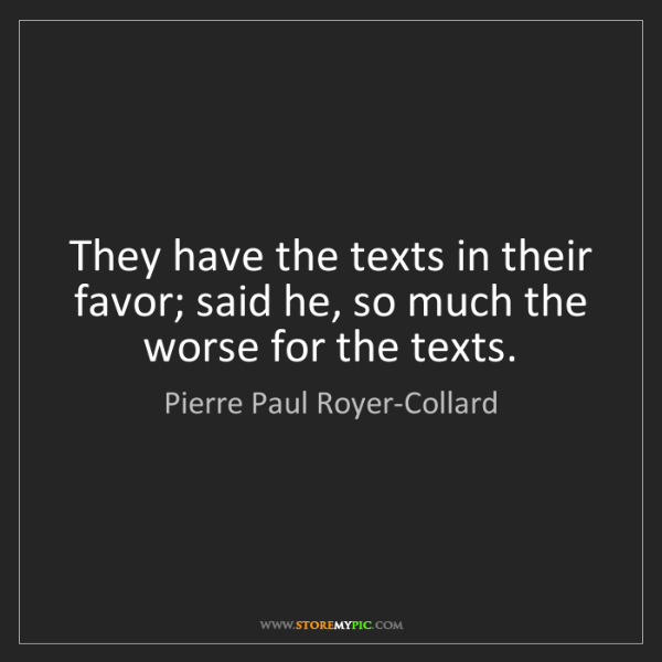 Pierre Paul Royer-Collard: They have the texts in their favor; said he, so much...