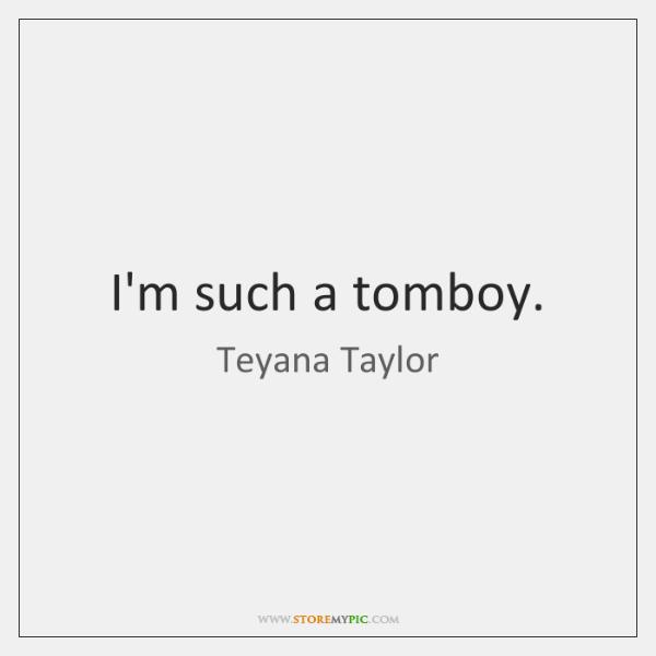 I'm such a tomboy.