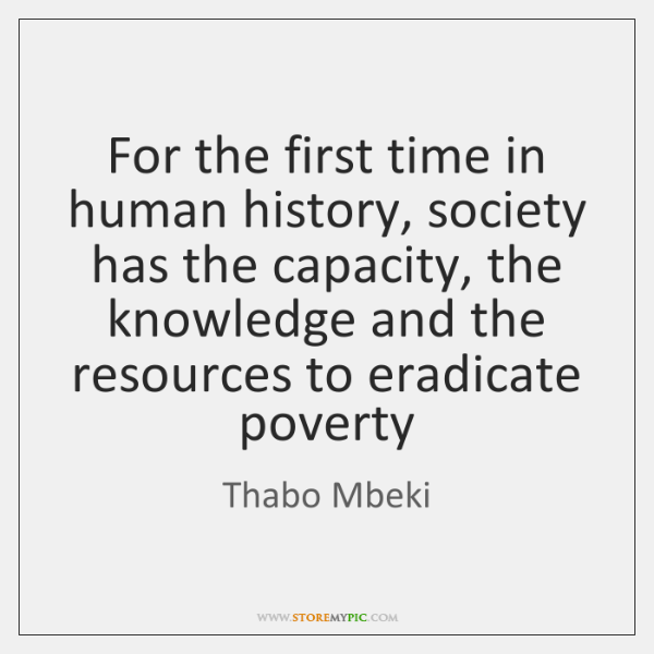 For the first time in human history, society has the capacity, the ...