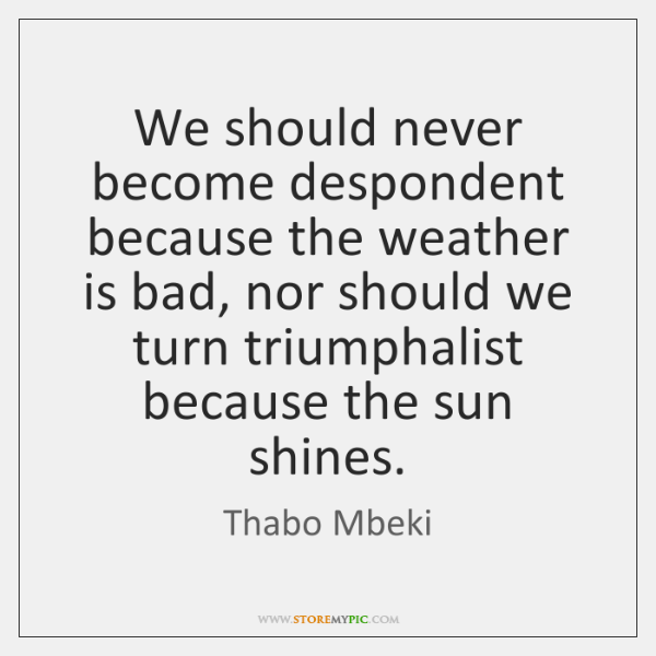 We should never become despondent because the weather is bad, nor should ...