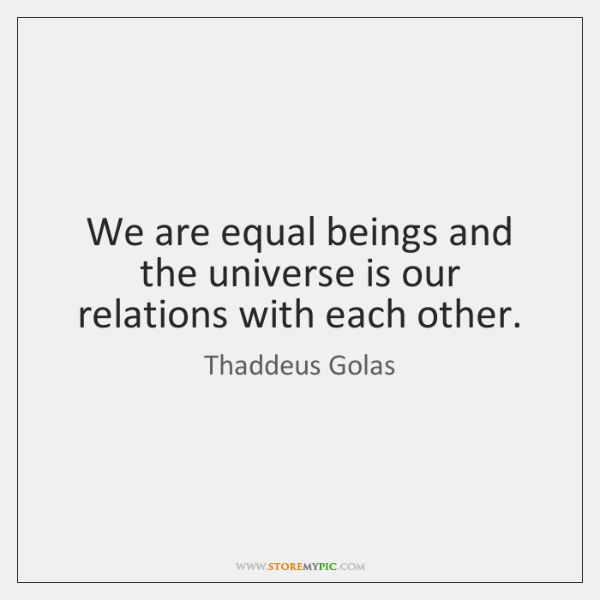 We are equal beings and the universe is our relations with each ...