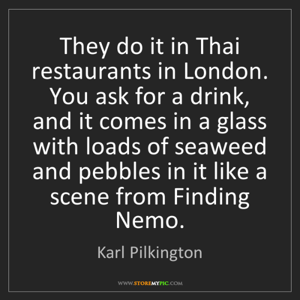 Karl Pilkington: They do it in Thai restaurants in London. You ask for...