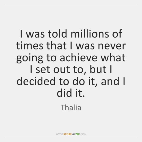 I was told millions of times that I was never going to ...