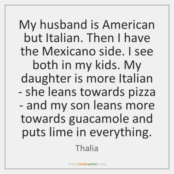 My husband is American but Italian. Then I have the Mexicano side. ...