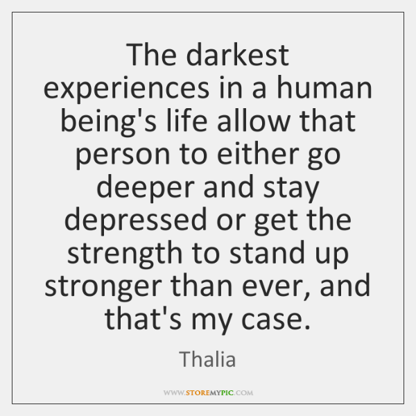 The darkest experiences in a human being's life allow that person to ...