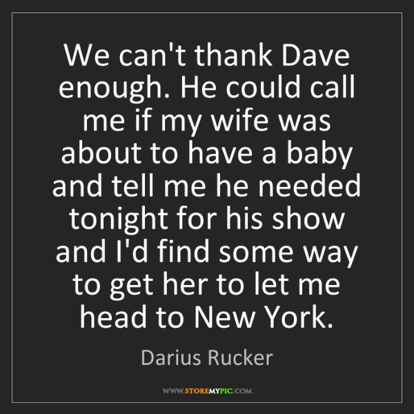 Darius Rucker: We can't thank Dave enough. He could call me if my wife...