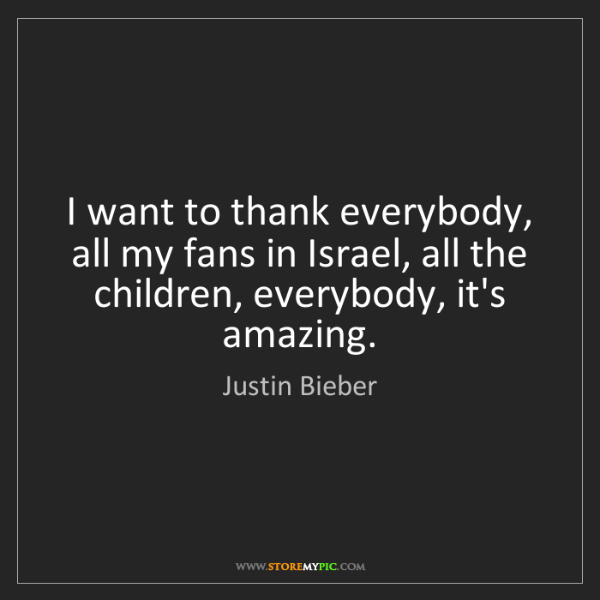 Justin Bieber: I want to thank everybody, all my fans in Israel, all...